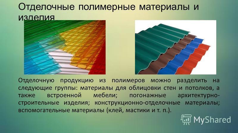 Отделочные полимерные материалы и изделия Отделочную продукцию из полимеров можно разделить на следующие группы: материалы для облицовки стен и потолков, а также встроенной мебели; погонажные архитектурно- строительные изделия; конструкционно-отделоч