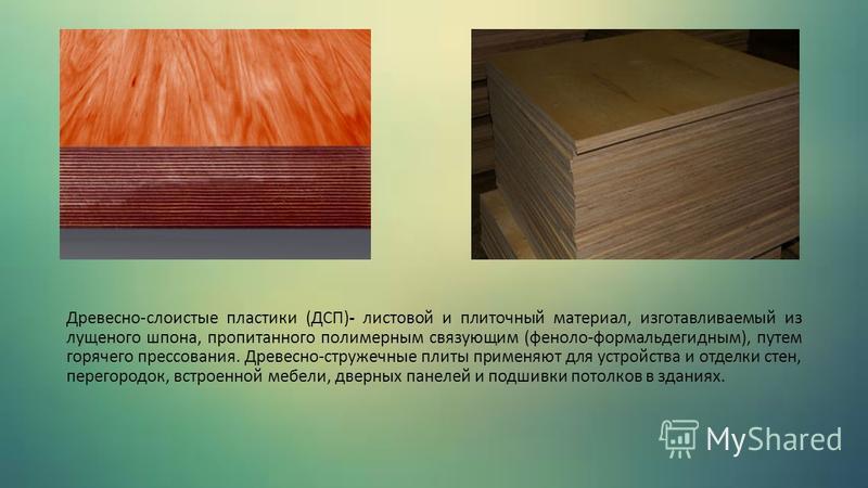 Древесно-слоистые пластики (ДСП)- листовой и плиточный материал, изготавливаемый из лущеного шпона, пропитанного полимерным связующим (феноло-формальдегидным), путем горячего прессования. Древесно-стружечные плиты применяют для устройства и отделки с