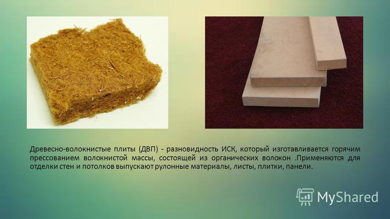 Древесно-волокнистые плиты (ДВП) - разновидность ИСК, который изготавливается горячим прессованием волокнистой массы, состоящей из органических волокон.Применяются для отделки стен и потолков выпускают рулонные материалы, листы, плитки, панели.