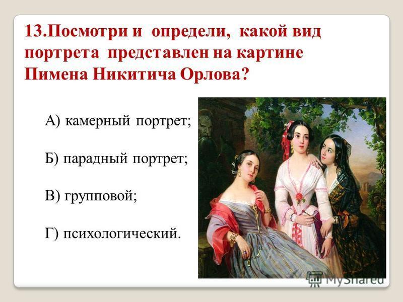13. Посмотри и определи, какой вид портрета представлен на картине Пимена Никитича Орлова? А) камерный портрет; Б) парадный портрет; В) групповой; Г) психологический.