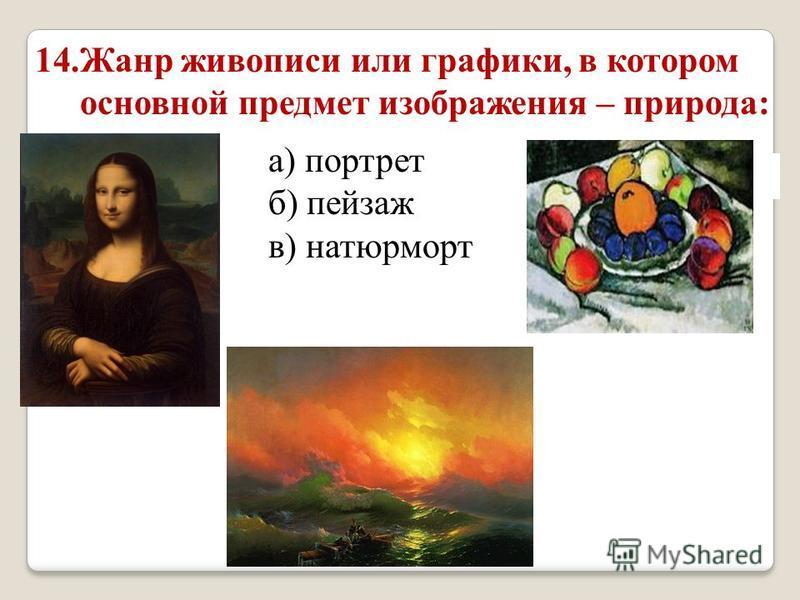 14. Жанр живописи или графики, в котором основной предмет изображения – природа: а) портрет б) пейзаж в) натюрморт