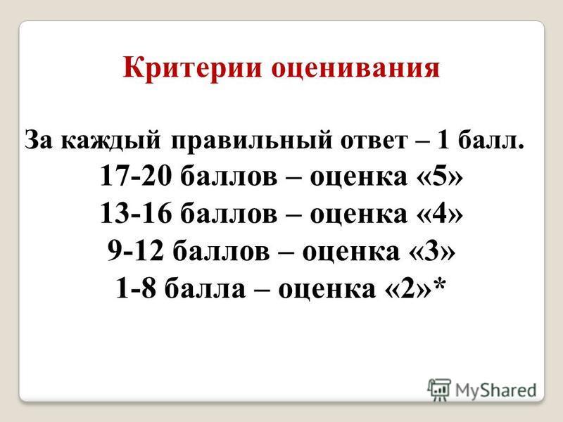 Критерии оценивания За каждый правильный ответ – 1 балл. 17-20 баллов – оценка «5» 13-16 баллов – оценка «4» 9-12 баллов – оценка «3» 1-8 балла – оценка «2»*