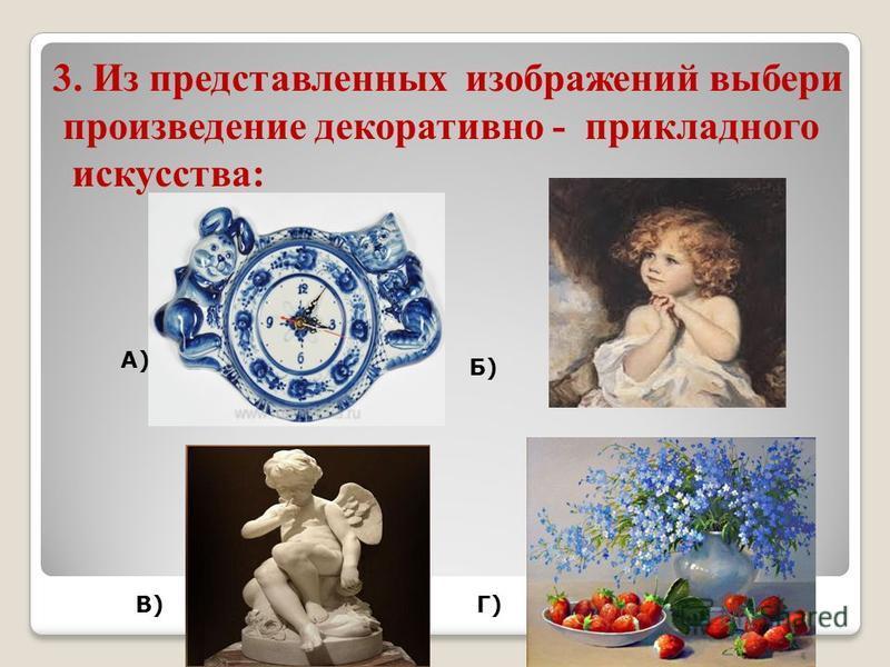 3. Из представленных изображений выбери произведение декоративно - прикладного искусства: А) Б) В)Г)