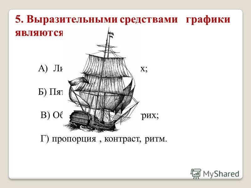 5. Выразительными средствами графики являются: А) Линия, пятно, штрих; Б) Пятно, цвет, ритм; В) Объем, светотень, штрих; Г) пропорция, контраст, ритм.