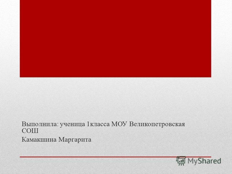 Выполнила: ученица 1 класса МОУ Великопетровская СОШ Камакшина Маргарита