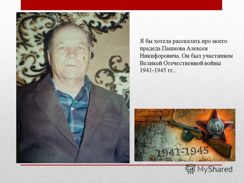 Я бы хотела рассказать про моего прадеда Пашкова Алексея Никифоровича. Он был участником Великой Отечественной войны 1941-1945 гг...