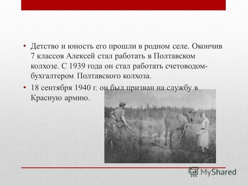 Детство и юность его прошли в родном селе. Окончив 7 классов Алексей стал работать в Полтавском колхозе. С 1939 года он стал работать счетоводом- бухгалтером Полтавского колхоза. 18 сентября 1940 г. он был призван на службу в Красную армию.