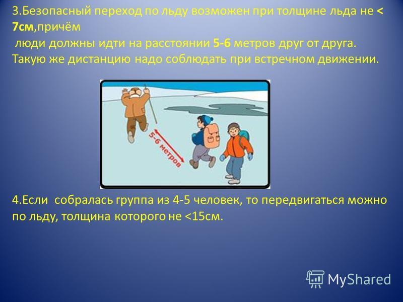 3. Безопасный переход по льду возможен при толщине льда не < 7 см,причём люди должны идти на расстоянии 5-6 метров друг от друга. Такую же дистанцию надо соблюдать при встречном движении. 4. Если собралась группа из 4-5 человек, то передвигаться можн