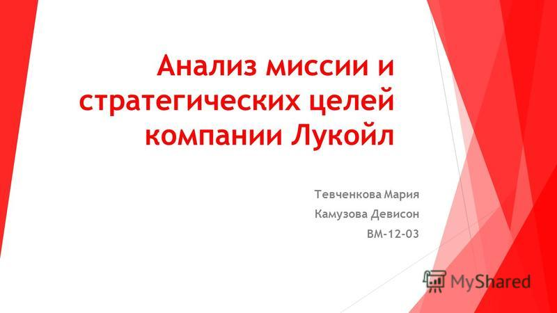 Анализ миссии и стратегических целей компании Лукойл Тевченкова Мария Камузова Девисон ВМ-12-03