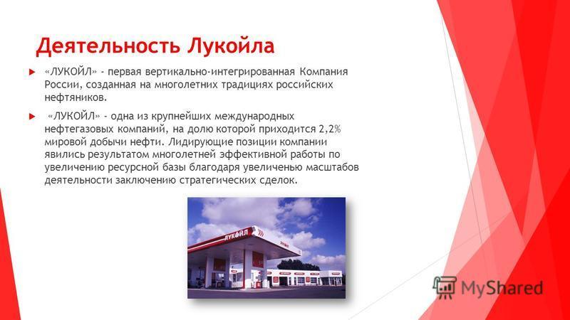 Деятельность Лукойла «ЛУКОЙЛ» - первая вертикально-интегрированная Компания России, созданная на многолетних традициях российских нефтяников. «ЛУКОЙЛ» - одна из крупнейших международных нефтегазовых компаний, на долю которой приходится 2,2% мировой д
