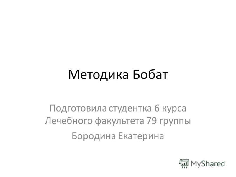 Методика Бобат Подготовила студентка 6 курса Лечебного факультета 79 группы Бородина Екатерина