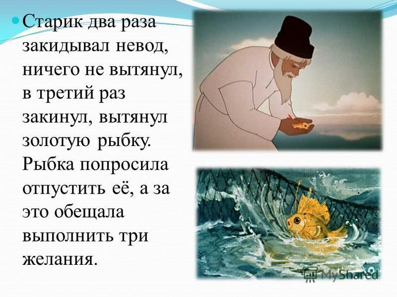 Старик два раза закидывал невод, ничего не вытянул, в третий раз закинул, вытянул золотую рыбку. Рыбка попросила отпустить её, а за это обещала выполнить три желания.