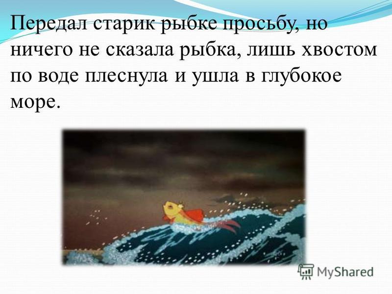 Передал старик рыбке просьбу, но ничего не сказала рыбка, лишь хвостом по воде плеснула и ушла в глубокое море.