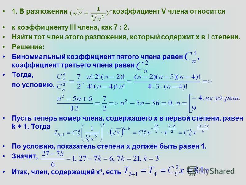 1. В разложении коэффициент V члена относится к коэффициенту III члена, как 7 : 2. Найти тот член этого разложения, который содержит х в I степени. Решение: Биномиальный коэффициент пятого члена равен, коэффициент третьего члена равен Тогда, по услов