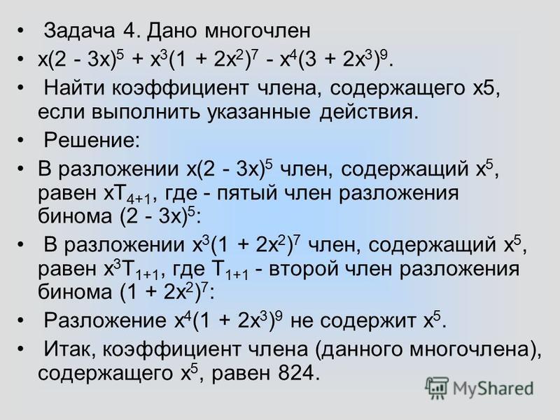 Задача 4. Дано многочлен x(2 - 3 х) 5 + x 3 (1 + 2x 2 ) 7 - х 4 (3 + 2 х 3 ) 9. Найти коэффициент члена, содержащего х 5, если выполнить указанные действия. Решение: В разложении х(2 - 3 х) 5 член, содержащий х 5, равен xT 4+1, где - пятый член разло