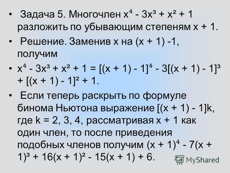 Задача 5. Многочлен х - 3x³ + x² + 1 разложить по убывающим степеням х + 1. Решение. Заменив х на (х + 1) -1, получим х - 3x³ + x² + 1 = [(х + 1) - 1] - 3[(х + 1) - 1]³ + [(х + 1) - 1]² + 1. Если теперь раскрыть по формуле бинома Ньютона выражение [(