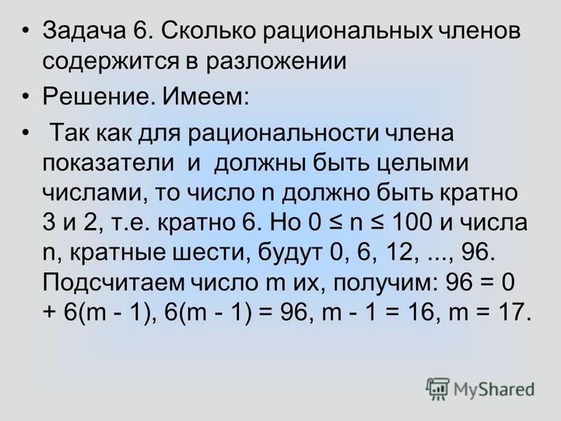 Задача 6. Сколько рациональных членов содержится в разложении Решение. Имеем: Так как для рациональности члена показатели и должны быть целыми числами, то число n должно быть кратно 3 и 2, т.е. кратно 6. Но 0 n 100 и числа n, кратные шести, будут 0,