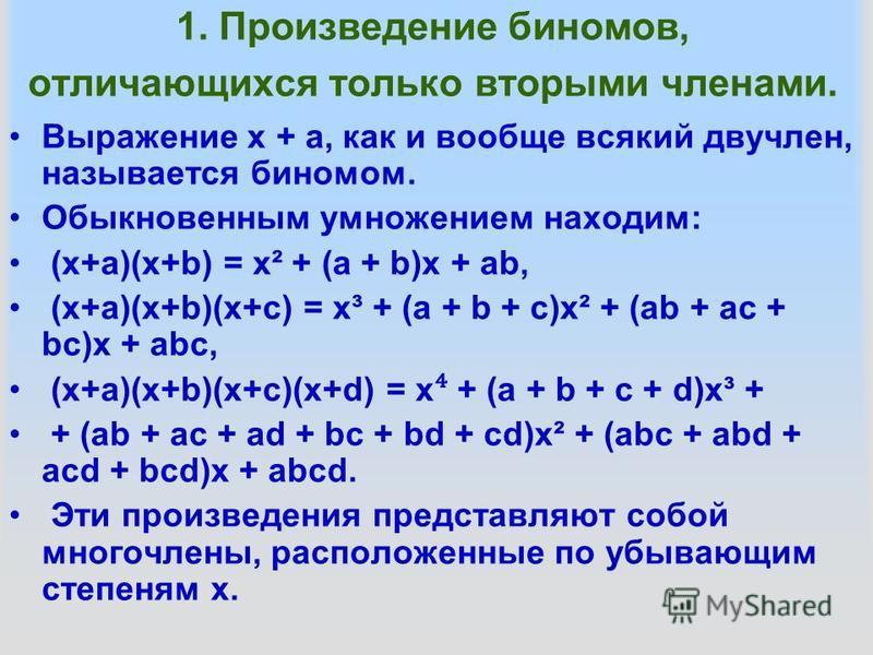 1. Произведение биномов, отличающихся только вторыми членами. Выражение х + а, как и вообще всякий двучлен, называется биномом. Обыкновенным умножением находим: (х+а)(х+b) = x² + (a + b)х + аb, (х+а)(х+b)(х+с) = x³ + (a + b + с)x² + (аb + ас + bc)х +