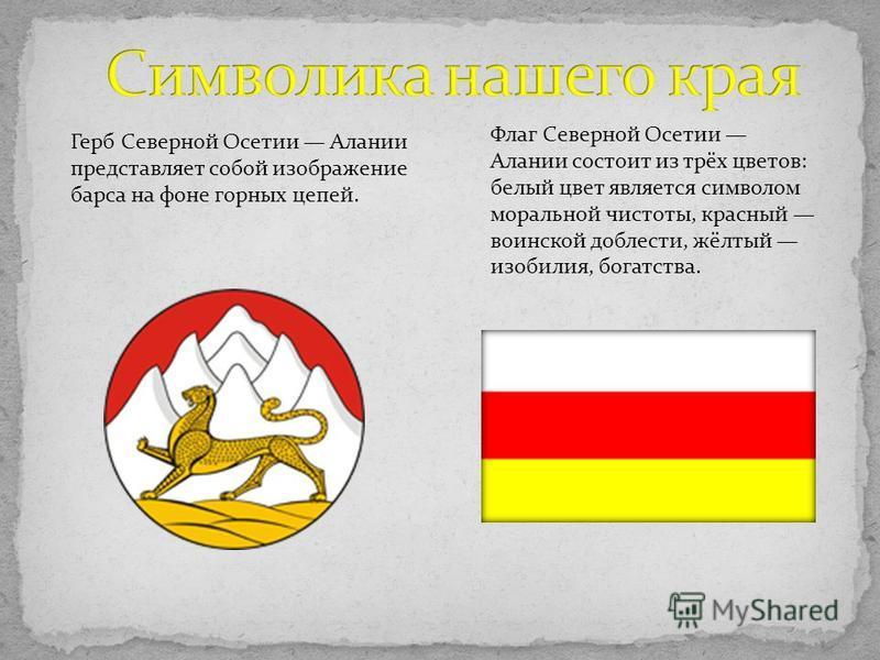Флаг Северной Осетии Алании состоит из трёх цветов: белый цвет является символом моральной чистоты, красный воинской доблести, жёлтый изобилия, богатства. Герб Северной Осетии Алании представляет собой изображение барса на фоне горных цепей.