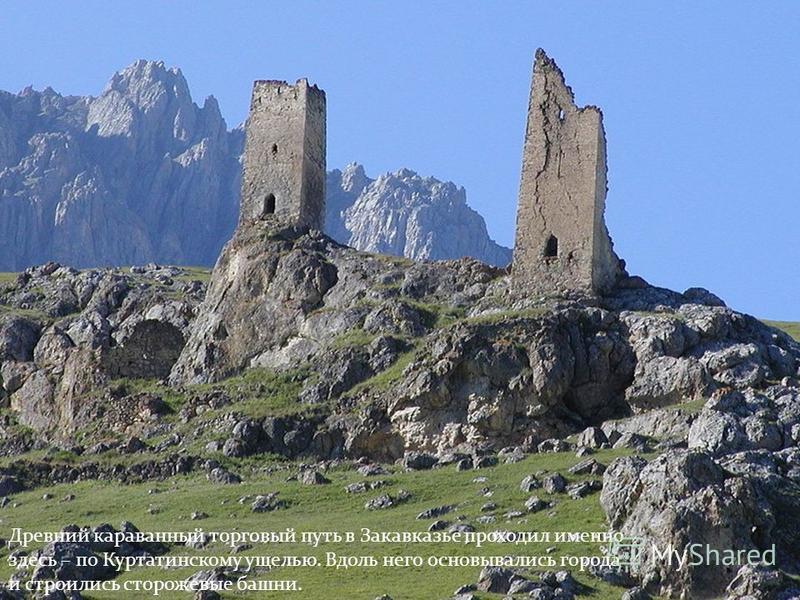 Древний караванный торговый путь в Закавказье проходил именно здесь – по Куртатинскому ущелью. Вдоль него основывались города и строились сторожевые башни.