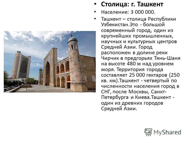 Столица: г. Ташкент Население: 3 000 000. Ташкент – столица Республики Узбекистан.Это - большой современный город, один из крупнейших промышленных, научных и культурных центров Средней Азии. Город расположен в долине реки Чирчик в предгорьях Тянь-Шан