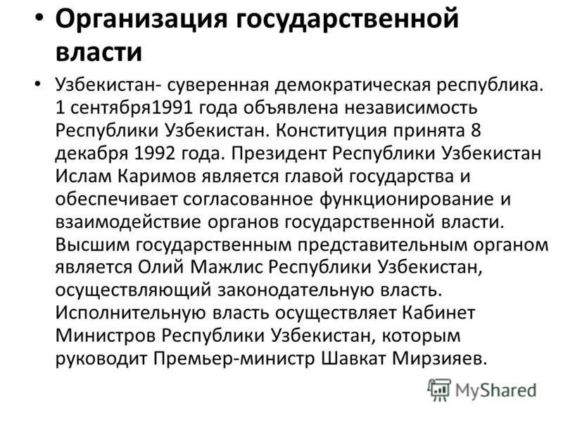 Организация государственной власти Узбекистан- суверенная демократическая республика. 1 сентября 1991 года объявлена независимость Республики Узбекистан. Конституция принята 8 декабря 1992 года. Президент Республики Узбекистан Ислам Каримов является