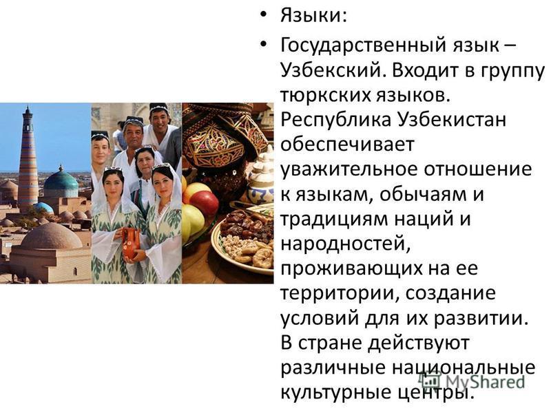 Языки: Государственный язык – Узбекский. Входит в группу тюркских языков. Республика Узбекистан обеспечивает уважительное отношение к языкам, обычаям и традициям наций и народностей, проживающих на ее территории, создание условий для их развитии. В с