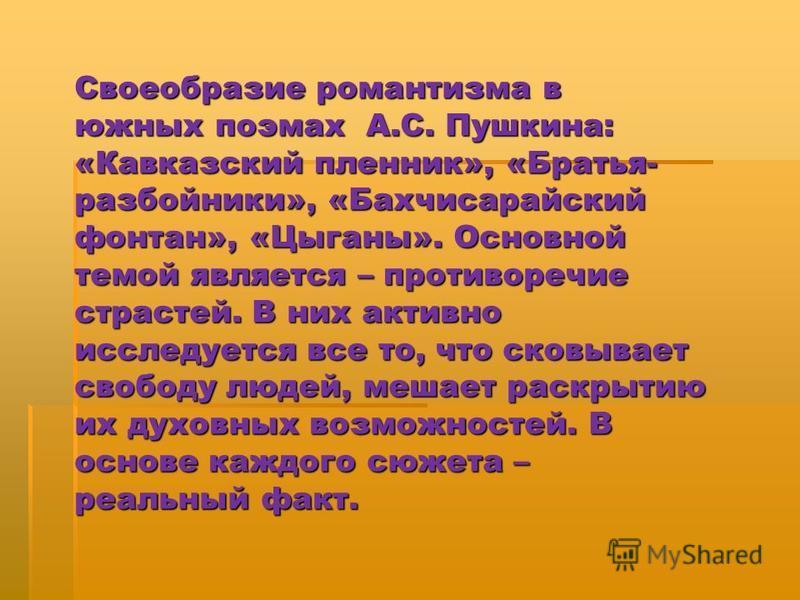 Своеобразие романтизма в южных поэмах А.С. Пушкина: «Кавказский пленник», «Братья- разбойники», «Бахчисарайский фонтан», «Цыганы». Основной темой является – противоречие страстей. В них активно исследуется все то, что сковывает свободу людей, мешает