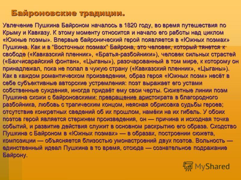 Байроновские традиции. Увлечение Пушкина Байроном началось в 1820 году, во время путешествия по Крыму и Кавказу. К этому моменту относится и начало его работы над циклом «Южные поэмы». Впервые байронический герой появляется в «Южных поэмах» Пушкина.