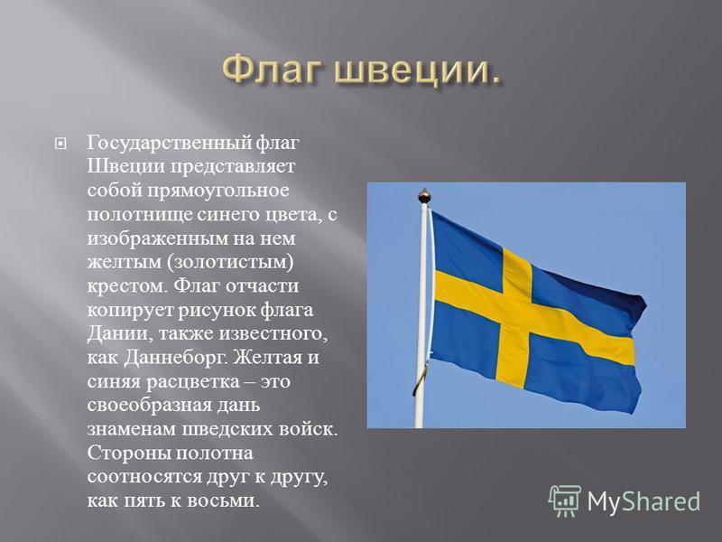 Государственный флаг Швеции представляет собой прямоугольное полотнище синего цвета, с изображенным на нем желтым ( золотистым ) крестом. Флаг отчасти копирует рисунок флага Дании, также известного, как Даннеборг. Желтая и синяя расцветка – это своео