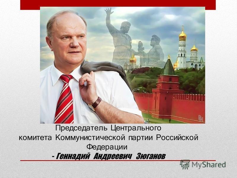 Председатель Центрального комитета Коммунистической партии Российской Федерации - Геннадий Андреевич Зюганов