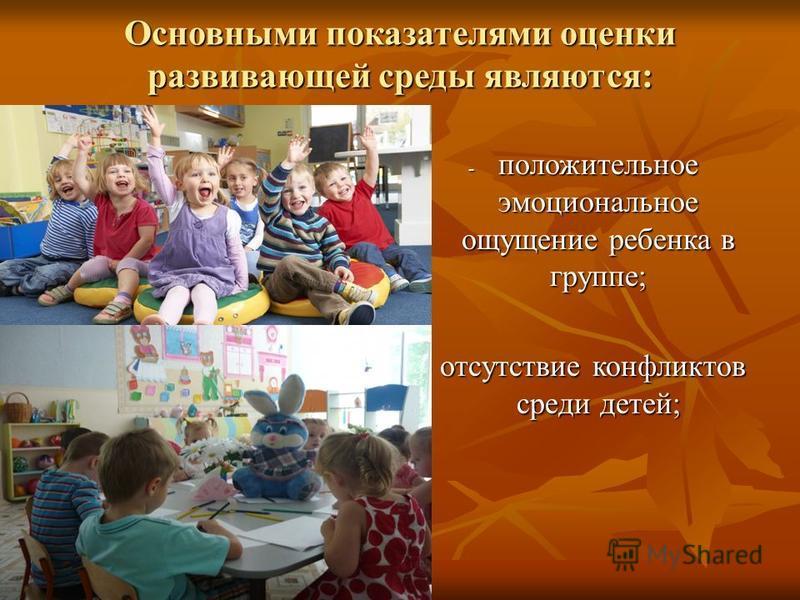 Основными показателями оценки развивающей среды являются: - положительное эмоциональное ощущение ребенка в группе; - отсутствие конфликтов среди детей;