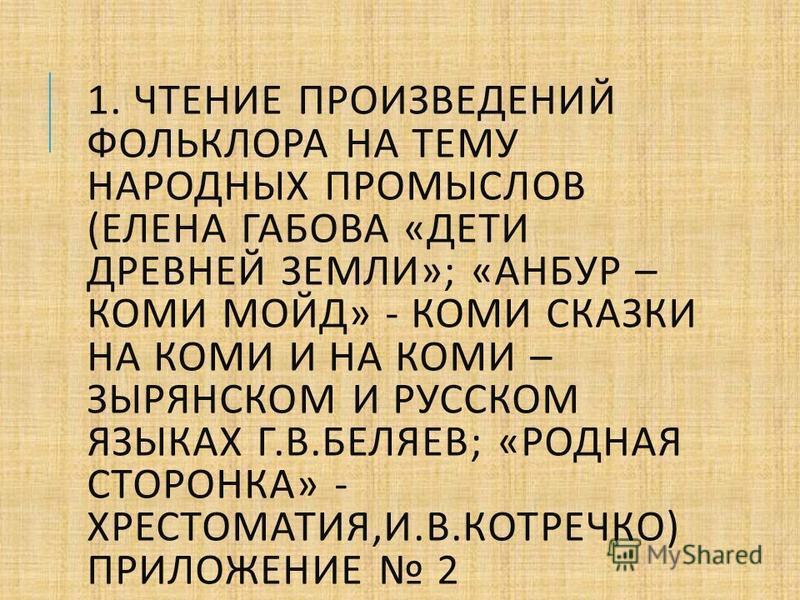 1. ЧТЕНИЕ ПРОИЗВЕДЕНИЙ ФОЛЬКЛОРА НА ТЕМУ НАРОДНЫХ ПРОМЫСЛОВ ( ЕЛЕНА ГАБОВА « ДЕТИ ДРЕВНЕЙ ЗЕМЛИ »; « АНБУР – КОМИ МОЙД » - КОМИ СКАЗКИ НА КОМИ И НА КОМИ – ЗЫРЯНСКОМ И РУССКОМ ЯЗЫКАХ Г. В. БЕЛЯЕВ ; « РОДНАЯ СТОРОНКА » - ХРЕСТОМАТИЯ, И. В. КОТРЕЧКО ) П