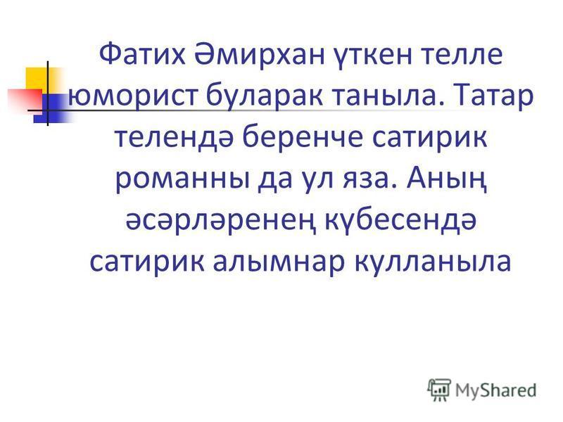 Фатих Әмирхан үткен телле юморист буларак таныла. Татар телендә беренче сатирик романны да ул яза. Аның әсәрләренең күбесендә сатирик алымнар кулланыла