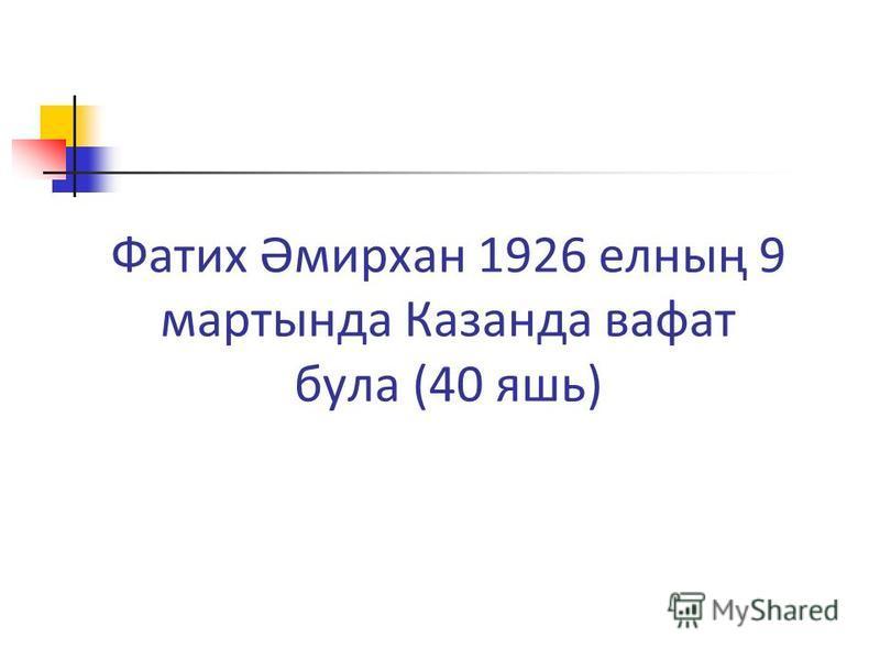 Фатих Әмирхан 1926 елның 9 мартында Казанда вафат була (40 яшь)