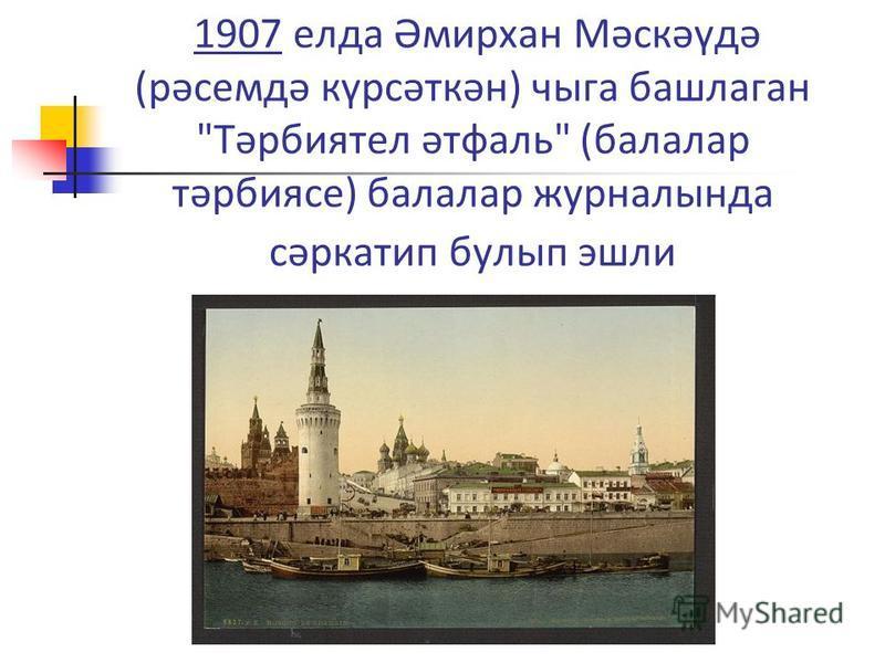 1907 елда Әмирхан Мәскәүдә (рәсемдә күрсәткән) чыга башлаган Тәрбиятел әтфаль (балалар тәрбиясе) балалар журналында сәркатип булып эшли