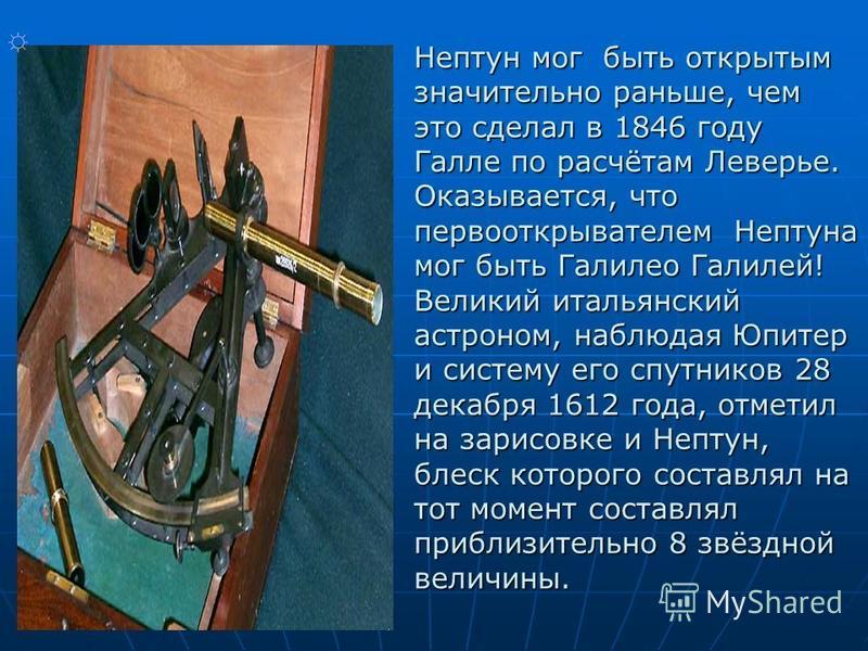 Нептун мог быть открытым значительно раньше, чем это сделал в 1846 году Галле по расчётам Леверье. Оказывается, что первооткрывателем Нептуна мог быть Галилео Галилей! Великий итальянский астроном, наблюдая Юпитер и систему его спутников 28 декабря 1