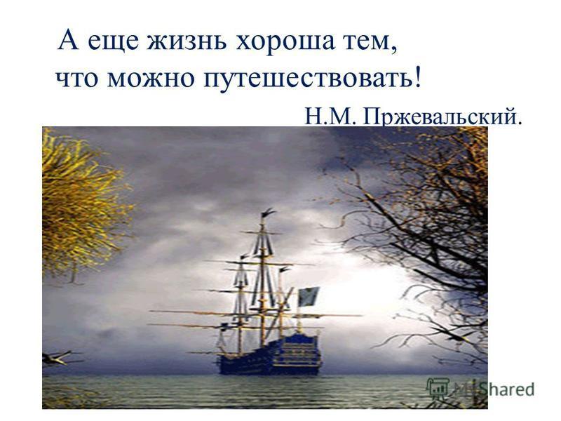 А еще жизнь хороша тем, что можно путешествовать! Н.М. Пржевальский.