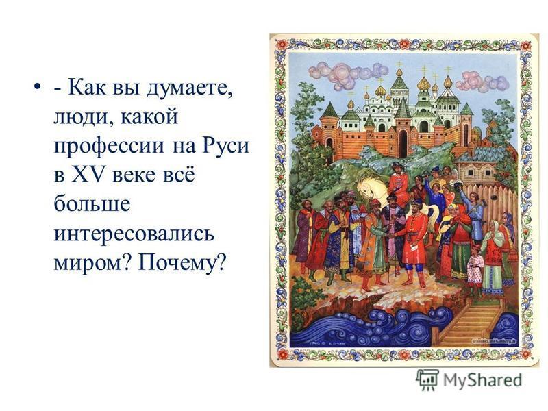 - Как вы думаете, люди, какой профессии на Руси в XV веке всё больше интересовались миром? Почему?