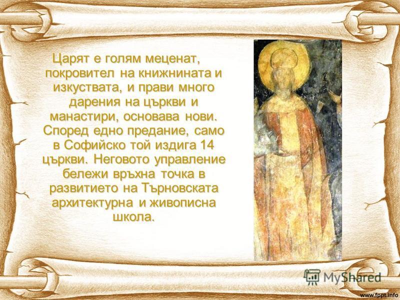 Царят е голям меценат, покровител на книжнината и изкуствата, и прави много дарения на църкви и манастири, основава нови. Според едно предание, само в Софийско той издига 14 църкви. Неговото управление бележи връхна точка в развитието на Търновската