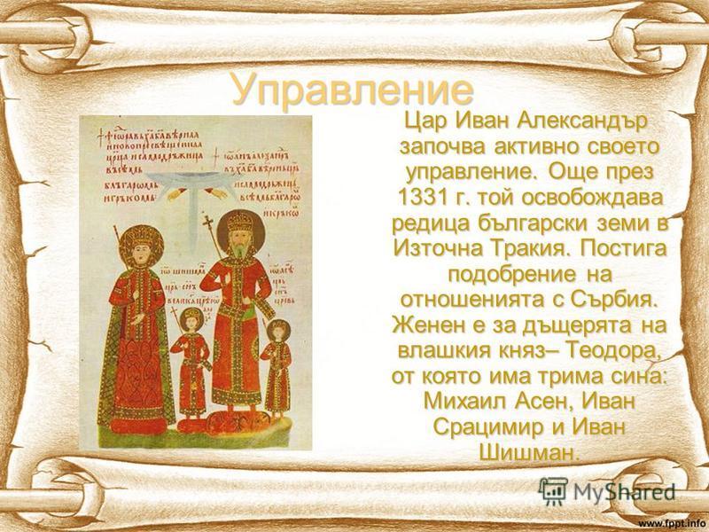 Управление Цар Иван Александър започва активно своето управление. Още през 1331 г. той освобождава редица български земи в Източна Тракия. Постига подобрение на отношенията с Сърбия. Женен е за дъщерята на влашкия княз– Теодора, от която има трима си