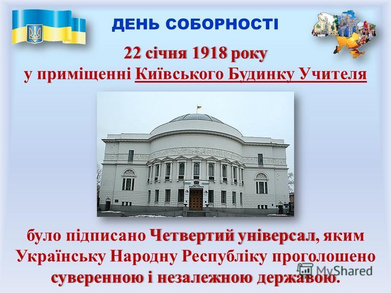 ДЕНЬ СОБОРНОСТІ 22 січня 1918 року22 січня 1918 року у приміщенні Київського Будинку Учителя Четвертий універсал суверенною і незалежною державою було підписано Четвертий універсал, яким Українську Народну Республіку проголошено суверенною і незалежн