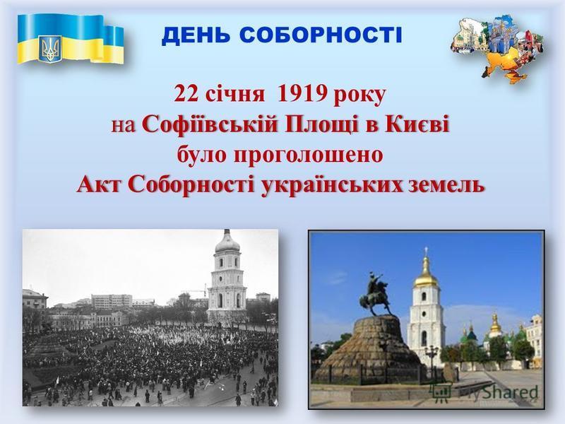 22 січня 1919 року на Софіївській Площів Києвіна Софіївській Площі в Києві було проголошено Акт Соборності українських земельАкт Соборності українських земель