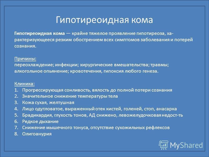 Гипотиреоидная кома Гипотиреоидная кома крайне тяжелое проявление гипотиреоза, ха рактеризующееся резким обострением всех симптомов заболевания и потерей сознания. Причины: переохлаждение; инфекции; хирургические вмешательства; травмы; алкогольно