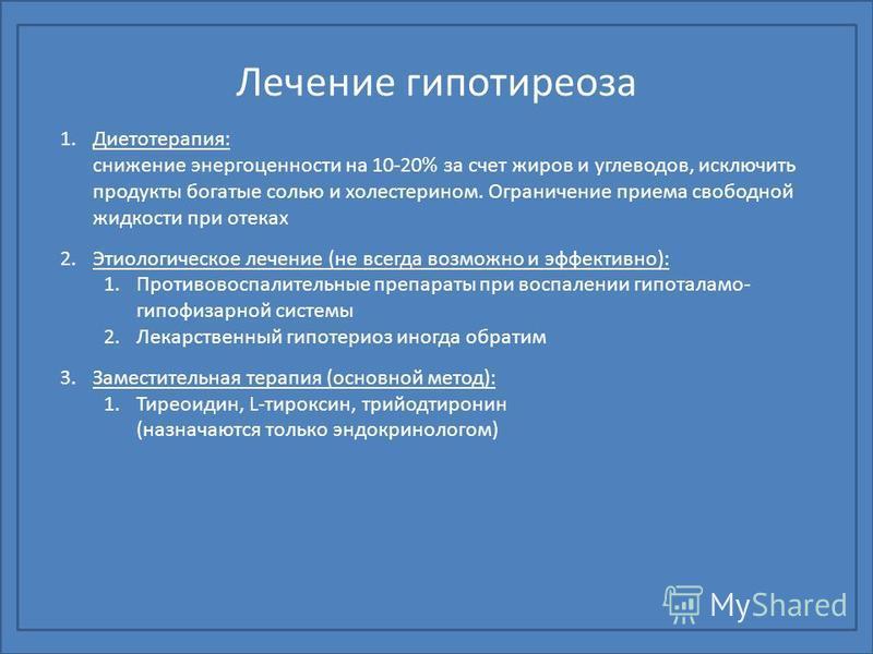 Лечение гипотиреоза 1.Диетотерапия: снижение энергоценности на 10-20% за счет жиров и углеводов, исключить продукты богатые солью и холестерином. Ограничение приема свободной жидкости при отеках 2. Этиологическое лечение (не всегда возможно и эффекти