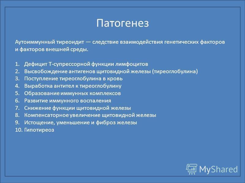 Патогенез Аутоиммунный тиреоидит следствие взаимодействия генетических факторов и факторов внешней среды. 1. Дефицит Т-супрессорной функцииии лимфоцитов 2. Высвобождение антигенов щитовидной железы (тиреоглобулина) 3. Поступление тиреоглобулина в кр