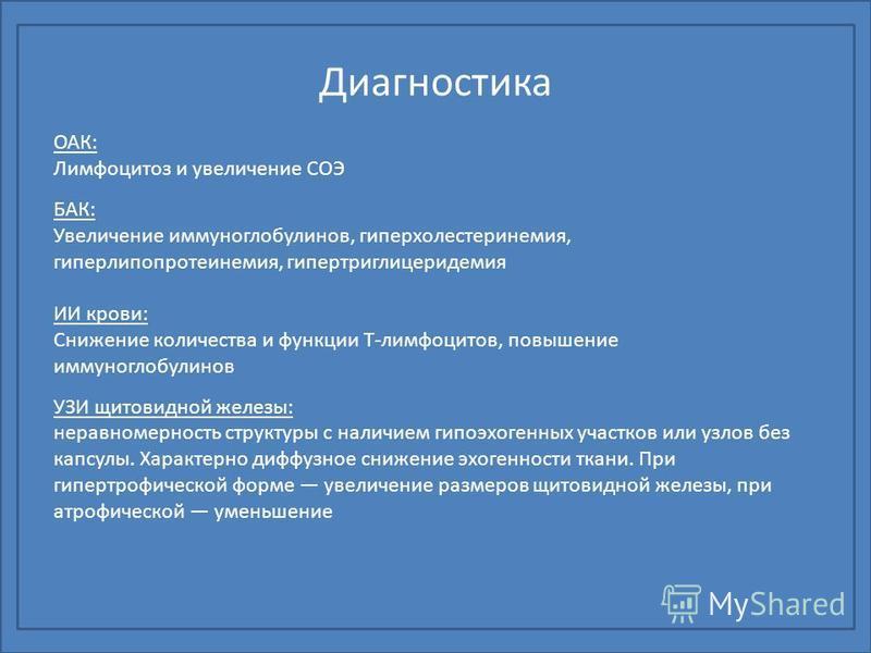 Диагностика ОАК: Лимфоцитоз и увеличение СОЭ БАК: Увеличение иммуноглобулинов, гиперхолестеринемия, гиперлипопротеинемия, гипертриглицеридемия ИИ крови: Снижение количества и функцииии Т-лимфоцитов, повышение иммуноглобулинов УЗИ щитовидной железы: н
