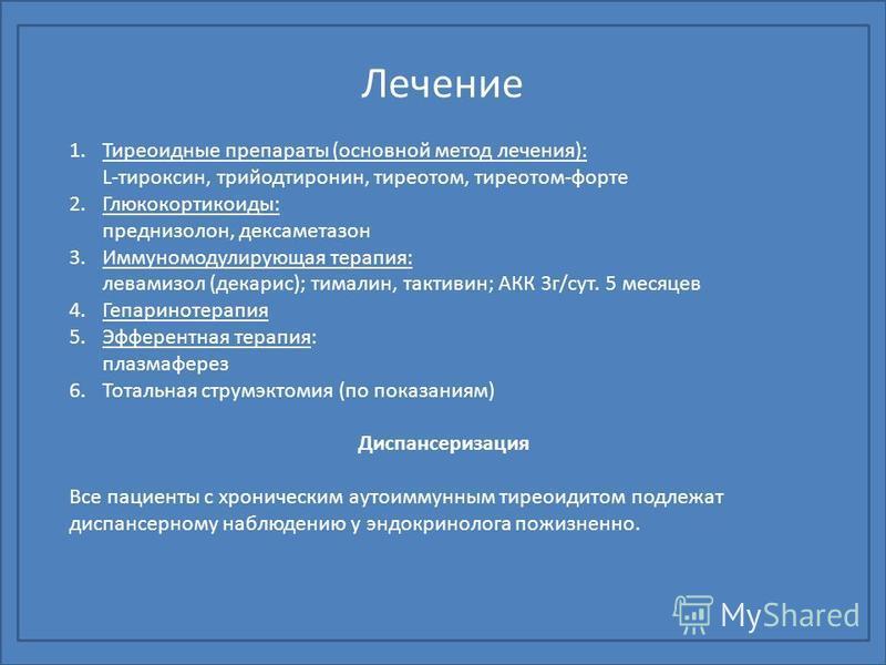 Лечение 1. Тиреоидные препараты (основной метод лечения): L-тироксин, трийодтиронин, тиреотом, тиреотом-форте 2.Глюкокортикоиды: преднизолон, дексаметазон 3. Иммуномодулирующая терапия: левамизол (декарис); тималин, тактивин; АКК 3 г/сут. 5 месяцев 4