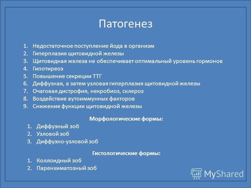 Патогенез 1. Недостаточное поступление йода в организм 2. Гиперплазия щитовидной железы 3. Щитовидная железа не обеспечивает оптимальный уровень гормонов 4. Гипотиреоз 5. Повышение секреции ТТГ 6.Диффузная, а затем узловая гиперплазия щитовидной желе