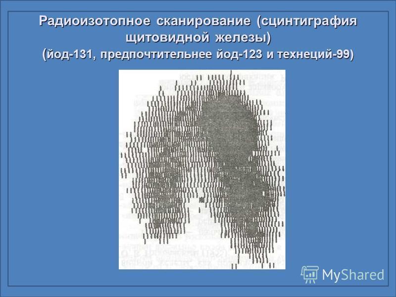 Радиоизотопное сканирование (сцинтиграфия щитовидной железы) ( йод-131, предпочтительнее йод-123 и технеций-99)